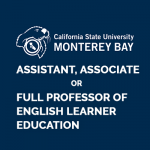 <b>CSU, MONTEREY BAY: ASSISTANT, ASSOCIATE OR FULL PROFESSOR OF ENGLISH LEARNER EDUCATION</b>