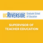 <b>GRADUATE SCHOOL OF EDUCATION AT THE UNIVERSITY OF CALIFORNIA, RIVERSIDE , SUPERVISOR OF TEACHER EDUCATION</b>