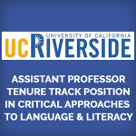 <b>GRADUATE SCHOOL OF EDUCATION AT THE UNIVERSITY OF CALIFORNIA, RIVERSIDE , ASSISTANT PROFESSOR TENURE TRACK POSITION IN CRITICAL APPROACHES TO LANGUAGE AND LITERACY</b>